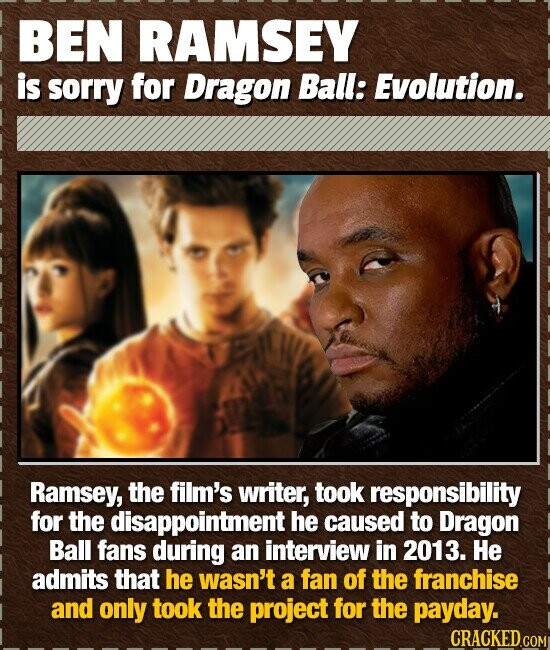 BEN RAMSEY is sorry for Dragon Ball: Evolution. Ramsey, the film's writer, took responsibility for the disappointment he caused to Dragon Ball fans du