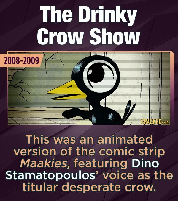 The Drinky Crow Show 2008-2009 CRACKED COM This was an animated version of the comic strip Maakies, featuring Dino Stamatopoulos' voice as the titular desperate crow.