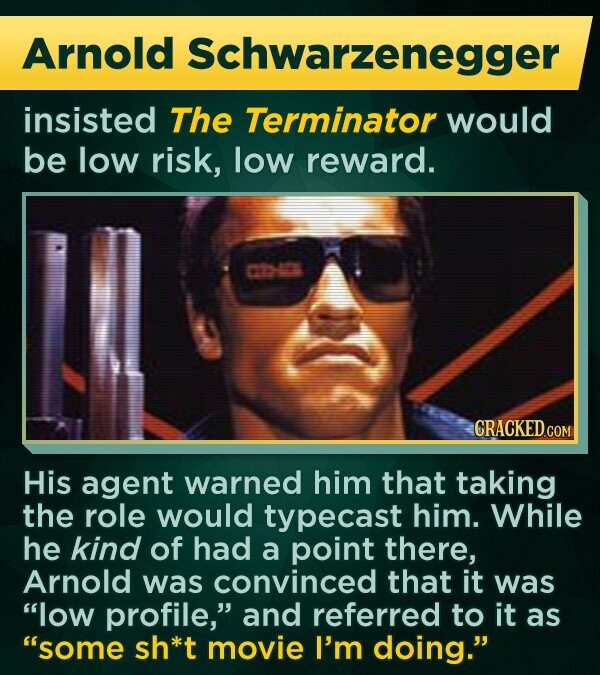 Arnold Schwarzenegger insisted The Terminator would be low risk, low reward. CRACKED.COM His agent warned him that taking the role would typecast him. While he kind of had a point there, Arnold was convinced that it was low profile, and referred to it as some sh*t movie I'm doing.