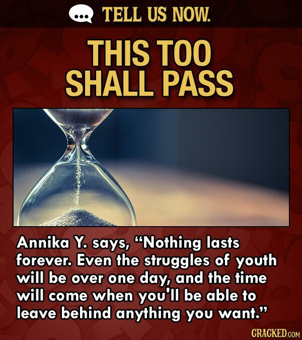 TELL US NOW. THIS TOO SHALL PASS Annika Y. says, Nothing lasts forever. Even the struggles of youth will be over one day, and the time will come when you'll be able to leave behind anything you want. CRACKED.COM