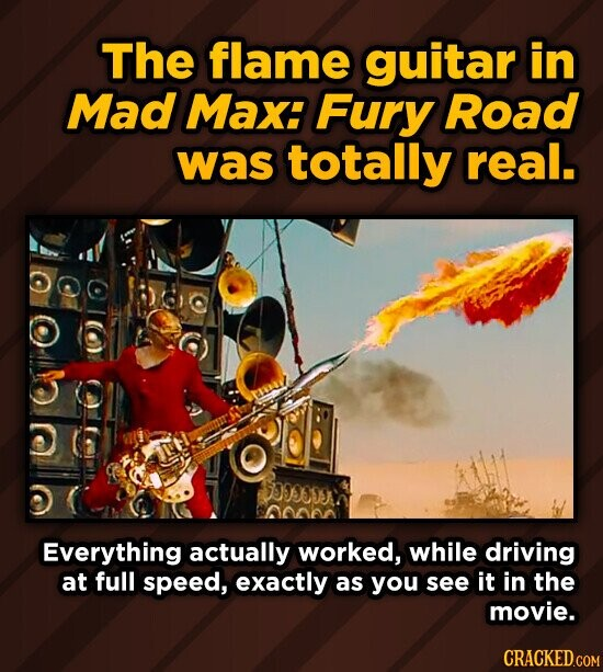 The flame guitar in Mad Max: Fury Road was totally real. SOSCDS Everything actually worked, while driving at full speed, exactly as you see it in the movie. CRACKED.COM
