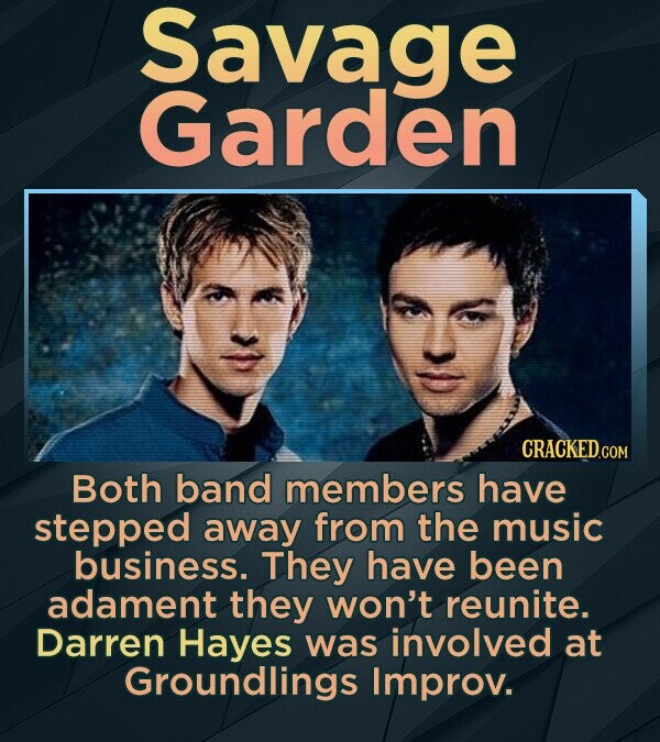 Savage Garden Both band members have stepped away from the music business. They have been adament they won't reunite. Darren Hayes was involved at Groundlings Improv.