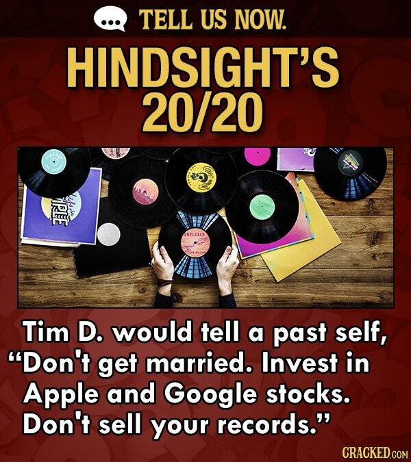 TELL US NOW. HINDSIGHT'S 20/20 ANPLED Tim D. would tell a past self, Don't get married. Invest in Apple and Google stocks. e Don't sell your records.
