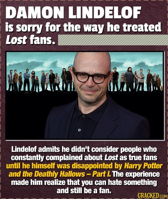 DAMON LINDELOF is sorry for the way he treated Lost fans. Lindelof admits he didn't consider people who constantly complained about Lost as true fans