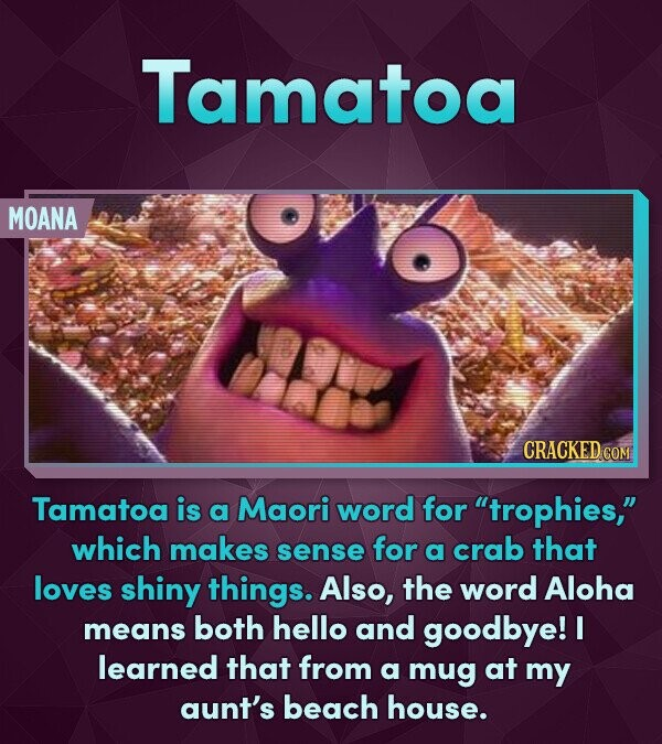Tamatoa MOANA Tamatoa is a Maori word for trophies, which makes sense for a crab that loves shiny things. Also, the word Aloha means both hello and goodbye! I learned that from a mug at my aunt's beach house.