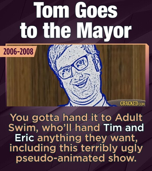 Tom Goes to the Mayor 2006-2008 CRACKEDG You gotta hand it to Adult Swim, who'll hand Tim and Eric anything they want, this terribly ugly pseudo-animated show.