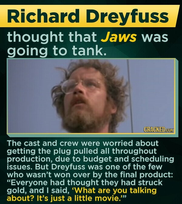Richard Dreyfuss thought that Jaws was going to tank. CRACKED COM The cast and crew were worried about getting the plug pulled all throughout production, due to budget and scheduling issues. But Dreyfuss was one of the few who wasn't won over by the final product: Everyone had thought they had