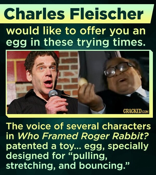 Charles Fleischer would like to offer you an egg in these trying times. The voice of several characters in Who Framed Roger Rabbit? patented a toy... egg, specially designed for pulling, stretching, and bouncing.