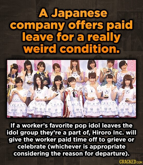 A Japanese company offers paid leave for a really weird condition. If a worker's favorite pop idol leaves the idol group they're a part of, Hiroro Inc. will give the worker paid time off to grieve or celebrate (whichever is appropriate considering the reason for departure).