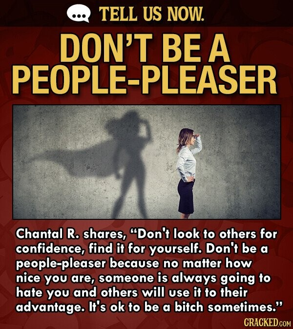TELL US NOW. DON'T BE A -PLEASER Chantal R. shares, Don't look to others for confidence, find it for yourself. Don't be a people-pleaser because no matter how nice you are, someone is always going to hate you and others will use it to their advantage. It's ok to