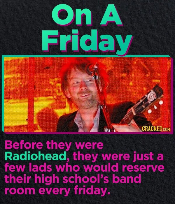 On A Friday CRACKED.COM Before they were Radiohead, they were just a few lads who would reserve their high school's band room every friday.