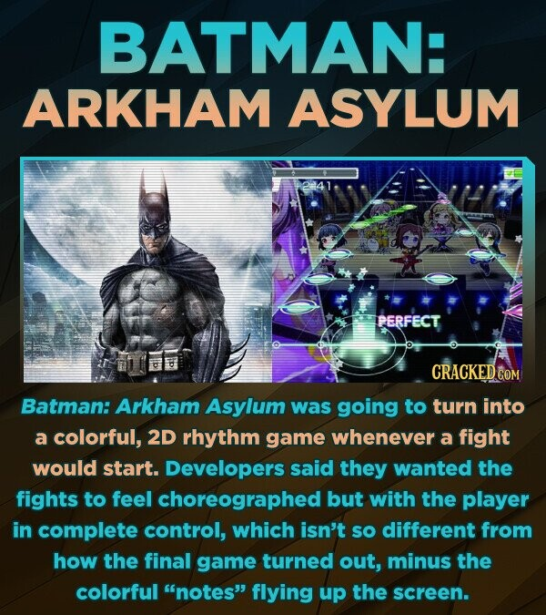 BATMAN: ARKHAM ASYLUM PERFECT CRACKED Batman: Arkham Asylum was going to turn into a colorful, 2D rhythm game whenever a fight would start. Developers said they wanted the fights to feel choreographed but with the player in complete control, which isn't so different froM how the final game turned out,