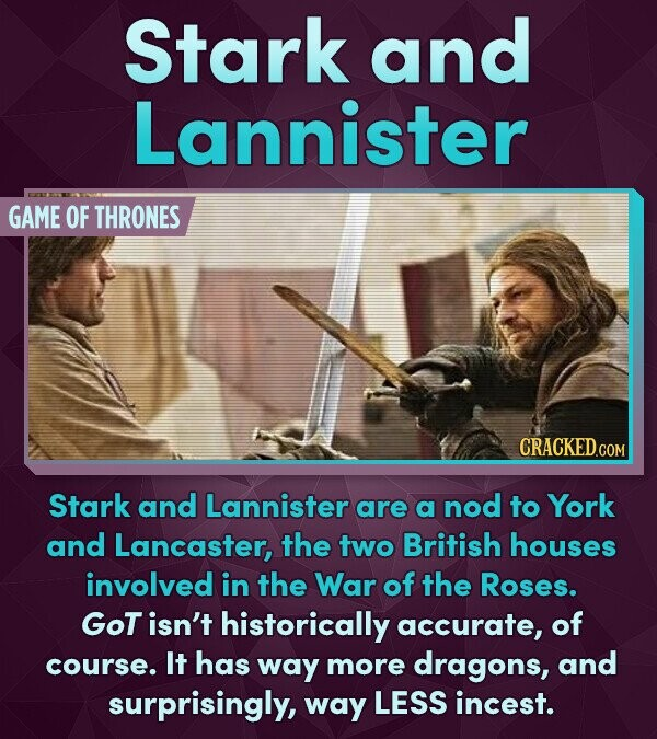 Stark and Lannister GAME OF THRONES Stark and Lannister are a nod to York and Lancaster, the two British houses involved in the War of the Roses. GOT isn't historically accurate, of course. It has way more dragons, and surprisingly, way LESS incest.