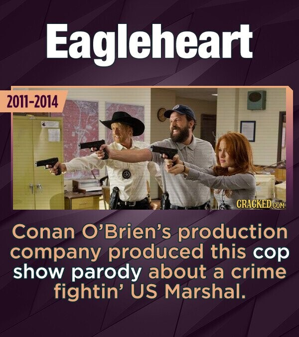 Eagleheart 2011-2014 CRACKED CON Conan O'Brien's production company produced this cop show parody about a crime fightin' US Marshal.