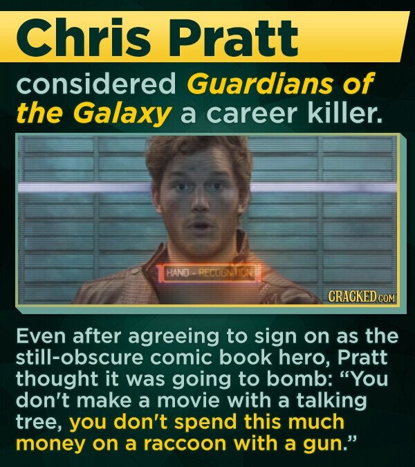 Chris Pratt considered Guardians of the Galaxy a career killer. HAND-RESATON CRACKED COM Even after agreeing to sign on as the still-obscure comic book hero, Pratt thought it was going to bomb: You don't make a movie with a talking tree, you don't spend this much money on a raccoon with