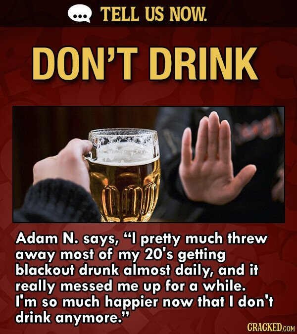 TELL US NOW. DON'T DRINK Adam N. says, I pretty much threw away most of my 20's getting blackout drunk almost daily, and it really messed me up for a while. I'm SO much happier now that I don't drink anymore.