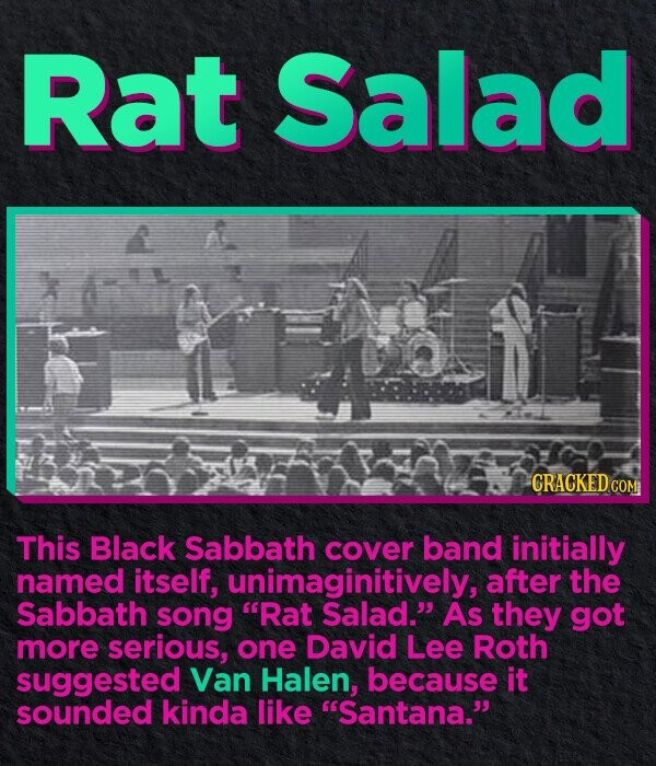 Rat Salad CRACKED.co This Black Sabbath COVER band initially named itself, unimaginitively, after the Sabbath song Rat Salad. As they got more serious, one David Lee Roth suggested Van Halen, because it sounded kinda like Santana.