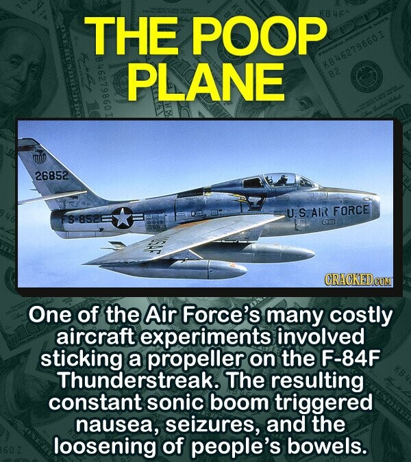 THE POOP KB46^ PLANE KB46279860I B2 26852 U. S.AIR FORCE FS-852E Or e One of the Air Force's many costly aircraft experiments involved sticking a propeller on the F-84F Thunderstreak. The resulting constant sonic boom triggered nausea, seizures, and the loosening of people's bowels.