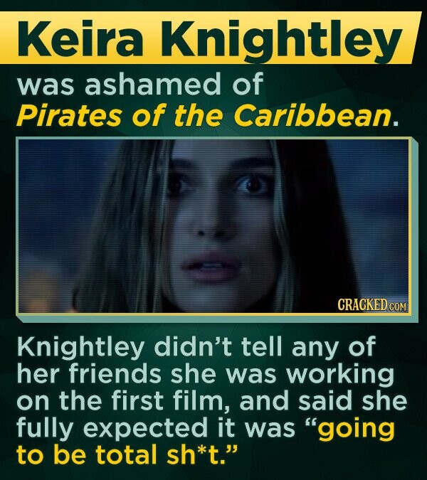 Keira Knightley was ashamed of Pirates of the Caribbean. CRACKED COM Knightley didn't tell any of her friends she was working on the first film, and said she fully expected it was going to be total sh*t.