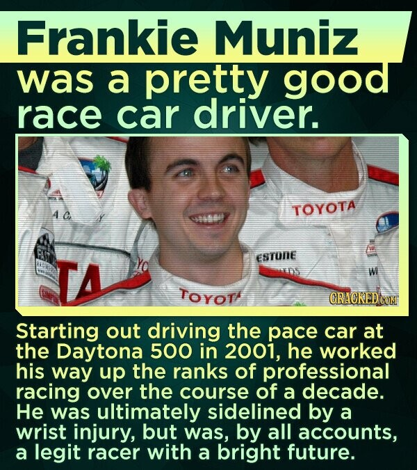 Frankie Muniz was a pretty good race car driver. AC TOYOTA ta54 TA ESTONE W TOYOT CRACKED COM Starting out driving the pace car at the Daytona 500 in 2001, he worked his way up the ranks of professional racing over the course of a decade. He was ultimately sidelined by