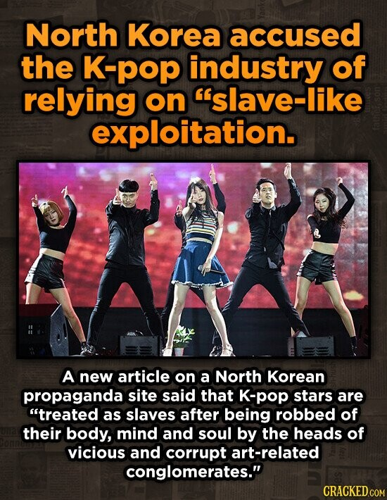 North Korea accused the K-pop industry of relying on slave-like exploitation. A new article on a North Korean propaganda site said that K-pop stars are treated as slaves after being robbed of their body, mind and soul by the heads of vicious and corrupt art-related conglomerates.