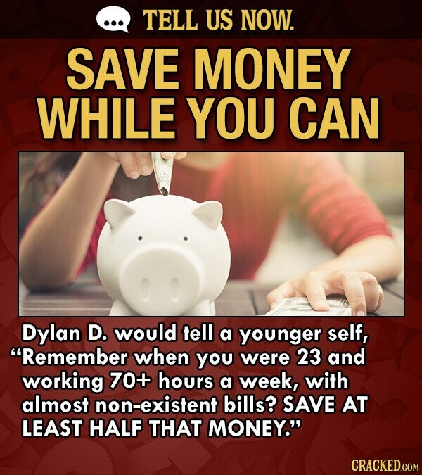 TELL US NOW. SAVE MONEY WHILE YOU CAN Dylan D. would tell a younger self, Remember when you were 23 and working 70+ hours a week, with almost non-existent bills? SAVE AT LEAST HALF THAT MONEY. CRACKED.COM