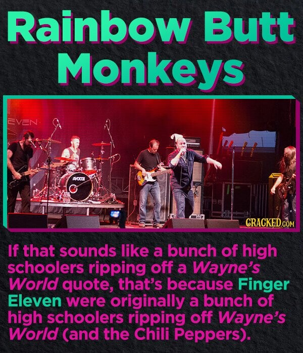 Rainbow Butt Monkeys EVEN AVORTE GRACKED.COM If that sounds like a bunch of high schoolers ripping off a Wayne's World quote, that's because Finger Eleven were originally a bunch of high schoolers ripping off Wayne's World (and the Chili Peppers).