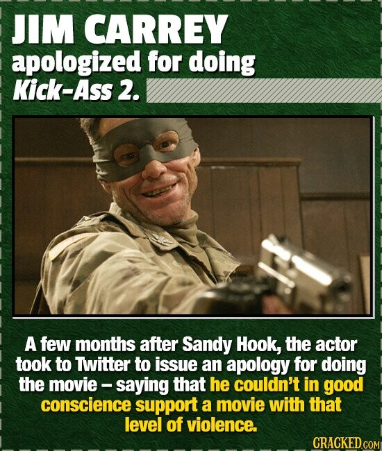 JIM CARREY apologized for doing Kick-Ass 2. A few months after Sandy Hook, the actor took to Twitter to issue an apology for doing the movie - saying