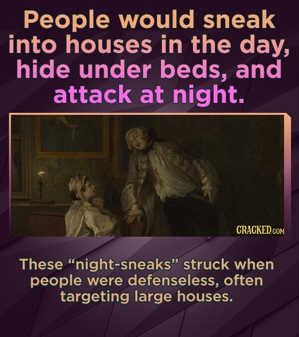 People would sneak into houses in the day, hide under beds, and attack at night. These night-sneaks struck when people were defenseless, often targe