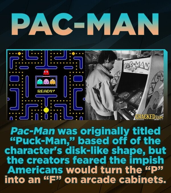 PAC-MAN D F\B-MAW READY! C CRACKEDo Pac-Man was originally titled Puck-Man, based off of the character's disk-like shape, but the creators feared the impish Americans would turn the P into an F on arcade cabinets.