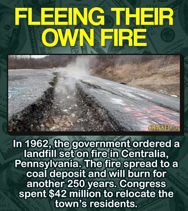 FLEEING THEIR OWN FIRE CRAGKED CON In 1962, the government ordered a landfill set on fire in Centralia, Pennsylvania. The fire spread to a coal deposit and will burn for another 250 years. Congress spent $42 million to relocate the town's residents.