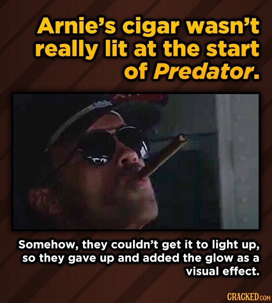 Arnie's cigar wasn't really lit at the start of Predator. Somehow, they couldn't get it to light up, so they gave up and added the glow as a visual effect.