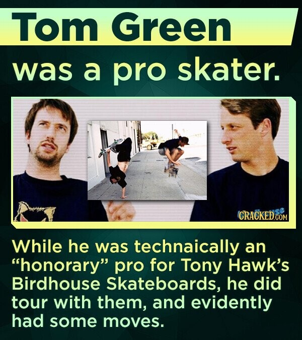 Tom Green was a pro skater. While he was technaically an honorary pro for Tony Hawk's Birdhouse Skateboards, he did tour with them, and evidently had some moves.