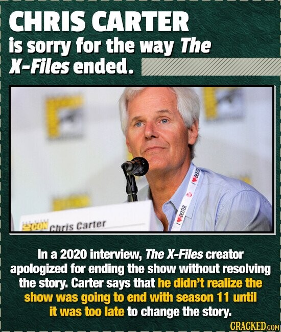 CHRIS CARTER is sorry for the way The X-Files ended. TON DEXTER Cliris Carter In a 2020 interview, The X-Files creator apologized for ending the show