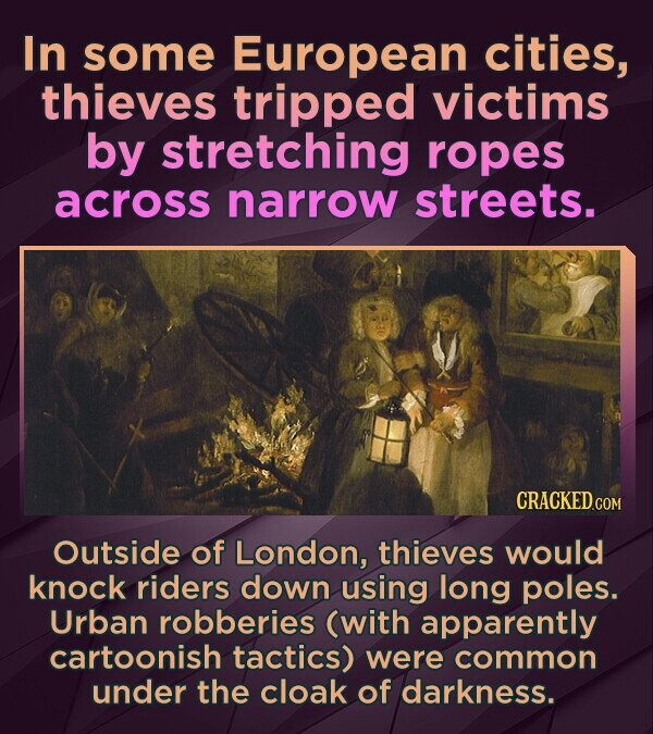 In some European cities, thieves tripped victims by stretching ropes across narrow streets. CRACKEDc Outside of London, thieves would knock riders dow
