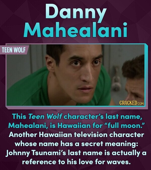 Danny Mahealani TEEN WOLF This Teen Wolf character's last name, Mahealani, is Hawaiian for full moon. Another Hawaiian television character whose name has a secret meaning: Johnny Tsunami's last name is actually a reference to his love for waves.