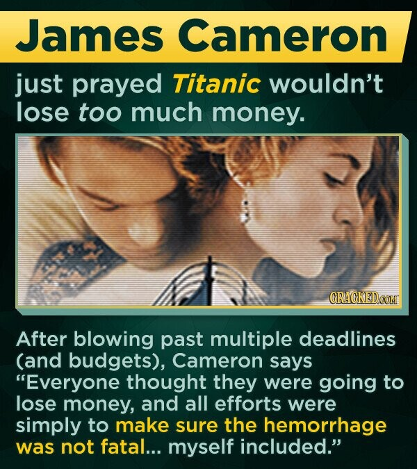 James Cameron just prayed Titanic wouldn't lose too much money. After blowing past multiple deadlines (and budgets), Cameron says Everyone thought they were going to lose money, and all efforts were simply to make sure the hemorrhage was not fatal... myself included.