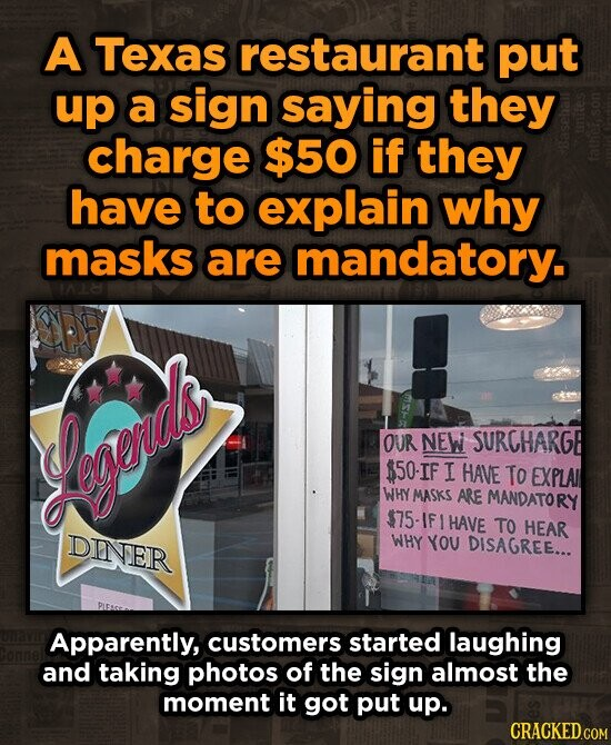 A Texas restaurant put up a sign saying they charge $50 if they have to explain why masks are mandatory. OUR NEW SURCHARGB snerds 150-IF I HAVE To EXPLAI WHY MASKS ARE MANDATORY $75 HAVE TO HEAR DINER WHY YOU DISAGREE... Apparently, customers started laughing and taking photos of the