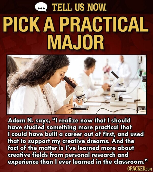 TELL US NOW. PICK A PRACTICAL MAJOR Adam N. says, I realize now that I should have studied something more practical that I could have built a career out of first, and used that to support my creative dreams. And the fact of the matter is I've learned more about