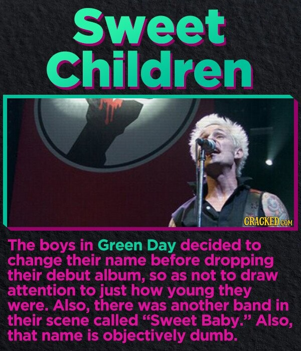 Sweet Children CRACKED.COM The boys in Green Day decided to change their name before dropping their debut album, SO as not to draw attention to just how young they were. Also, there was another band in their scene called Sweet Baby. Also, that name is objectively dumb.