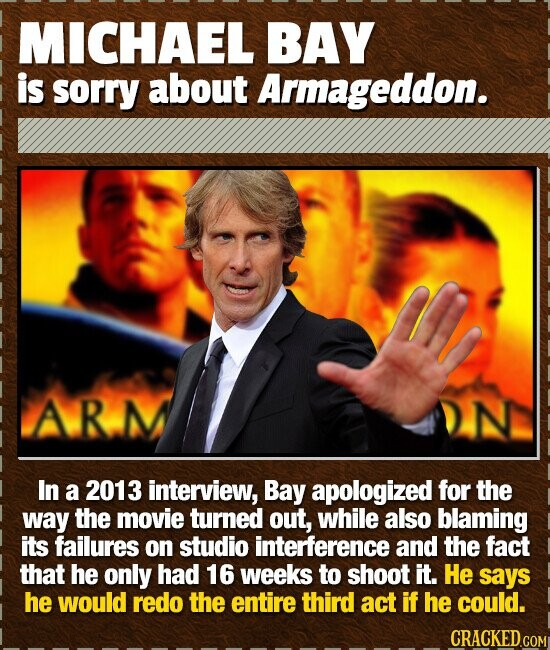 MICHAEL BAY is sorry about Armageddon. AR.M In a 2013 interview, Bay apologized for the way the movie turned out, while also blaming its failures on s