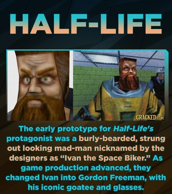 HALF-LIFE CRACKED c COM The early prototype for Half-Life's protagonist was a burly-bearded, strung out looking mad-man nicknamed by the designers as Ivan the Space Biker. As game production advanced, they changed Ivan into Gordon Freeman, with his iconic goatee and glasses.