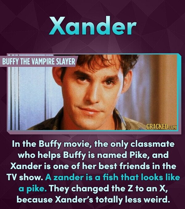 Xander BUFFY THE VAMPIRE SLAYER In the Buffy movie, the only classmate who helps Buffy is named Pike, and Xander is one of her best friends in the TV show. A zander is a fish that looks like a pike. They changed the Z to an X, because Xander's