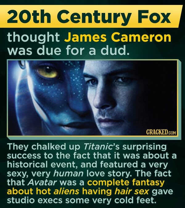 20th Century Fox thought James Cameron was due for a dud. They chalked up Titanic's surprising success to the fact that it was about a historical event, and featured a very sexy, very human love story. The fact that Avatar was a complete fantasy about hot aliens having hair