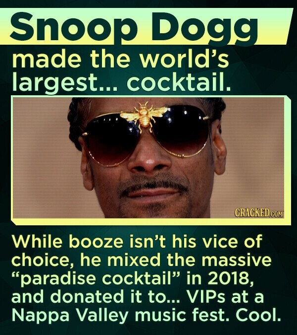Snoop Dogg made the world's largest... cocktail. CRACKED COM While booze isn't his vice of choice, he mixed the massive paradise cocktail in 2018, and donated it to... VIPs at a Nappa Valley music fest. Cool.