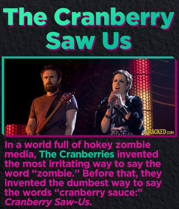 The Cranberry Saw Us CRACKED.COM In a world full of hokey zombie media, The Cranberries invented the most irritating way to say the word zombie. Before that, they invented the dumbest way to say the words cranberry sauce: Cranberry Saw-Us.
