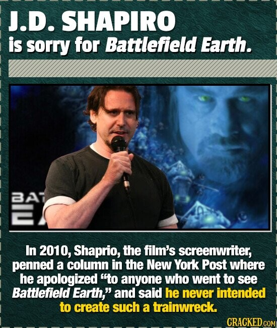 J.D. SHAPIRO is sorry for Battlefield Earth. 37 In 2010, Shaprio, the film's screenwriter, penned a column in the New York Post where he apologized t