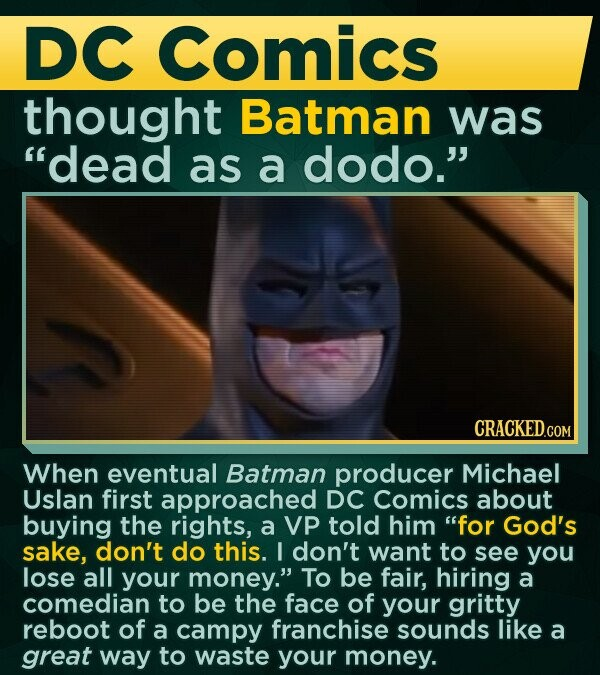 DC Comics thought Batman was dead as a dodo. CRACKED.COM When eventual Batman producer Michael Uslan first approached DC Comics about buying the rights, a VP told him for God's sake, don't do this. I don't want to see you lose all your money. To be fair, hiring a comedian
