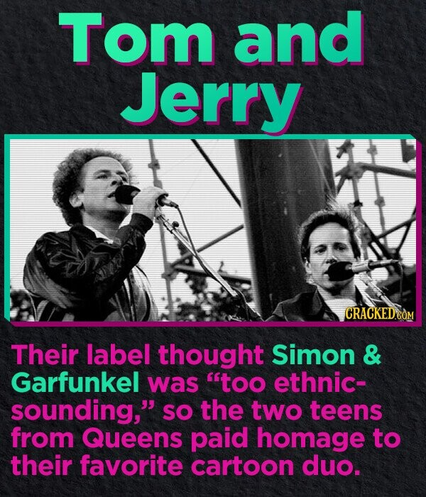 Tom and Jerry CRACKED.COM Their label thought Simon & Garfunkel was too ethnic- sounding, SO the two teens from Queens paid homage to their favorite cartoon duo.