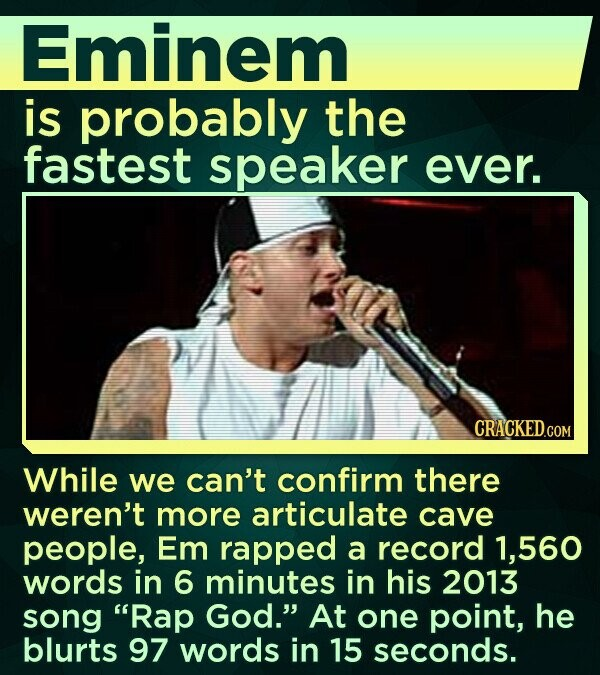 Eminem is probably the fastest speaker ever. CRACKED.COM While we can't confirm there weren't more articulate cave people, Em rapped a record 1,560 words in 6 minutes in his 2013 song Rap God. At one point, he blurts 97 words in 15 seconds.
